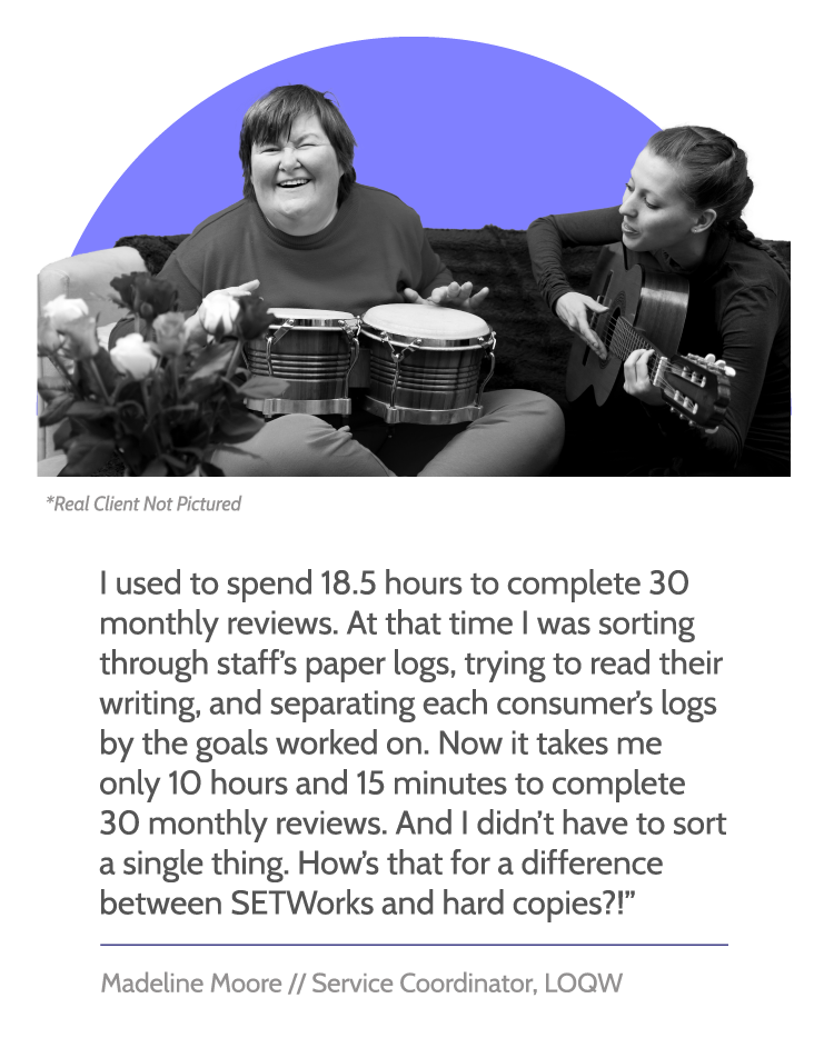 """SETWorks testimonial graphic with image of patient smiling while playing hand drums, with woman playing guitar. Text reads, """"I used to spend 18.5 hours to complete 30 monthly reviews. At that time I was sorting through staff's paper logs, trying to read their writing, and separating each consumer's logs by the goals worked on. Now it takes me only 10 hours and 15 minutes to complete 30 monthly reviews. And I didn't have to sort a single thing. How's that for a difference between SETWorks and hard copies?!"""" Beneath, text reads, """"Madeline Moore // Service Coordinator, LOQW"""""""