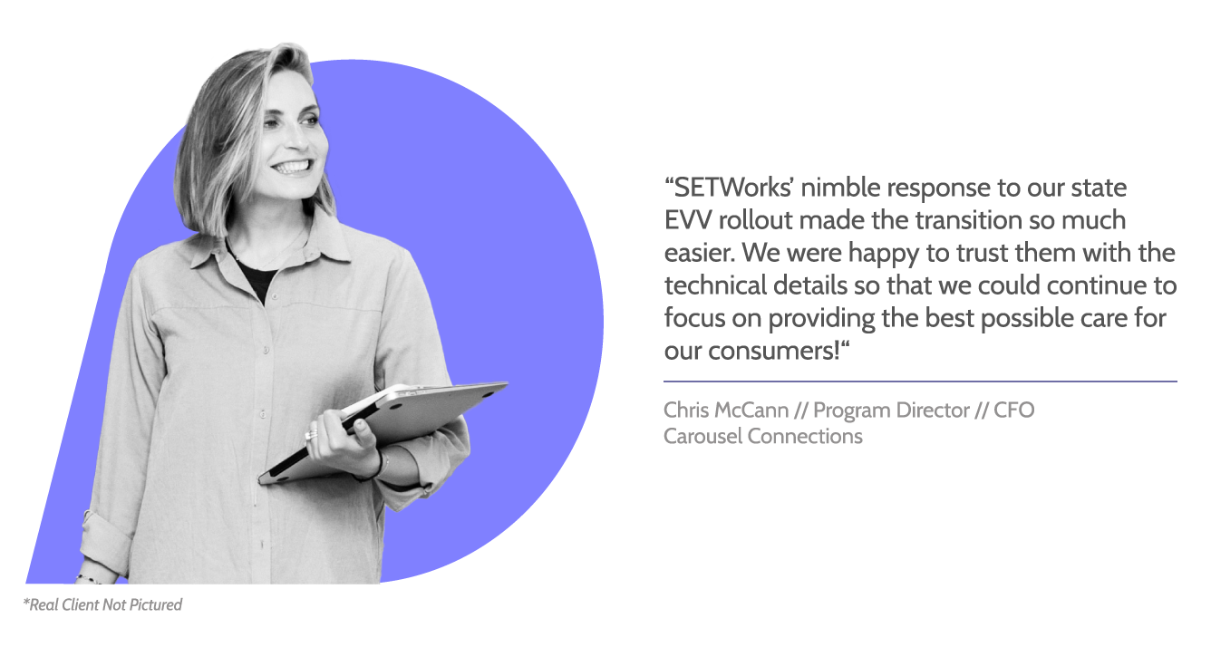 """SETWorks testimonial graphic with image of woman holding a closed laptop, smiling. Text reads, """"SETWorks' nimble response to our state EVV rollout made the transition so much easier. We were happy to trust them with the technical details so that we could continue to focus on providing the best possible care for our consumers!"""" Beneath, text reads, """"Chris McCann // Program Director // CEO, Carousel Connections"""""""