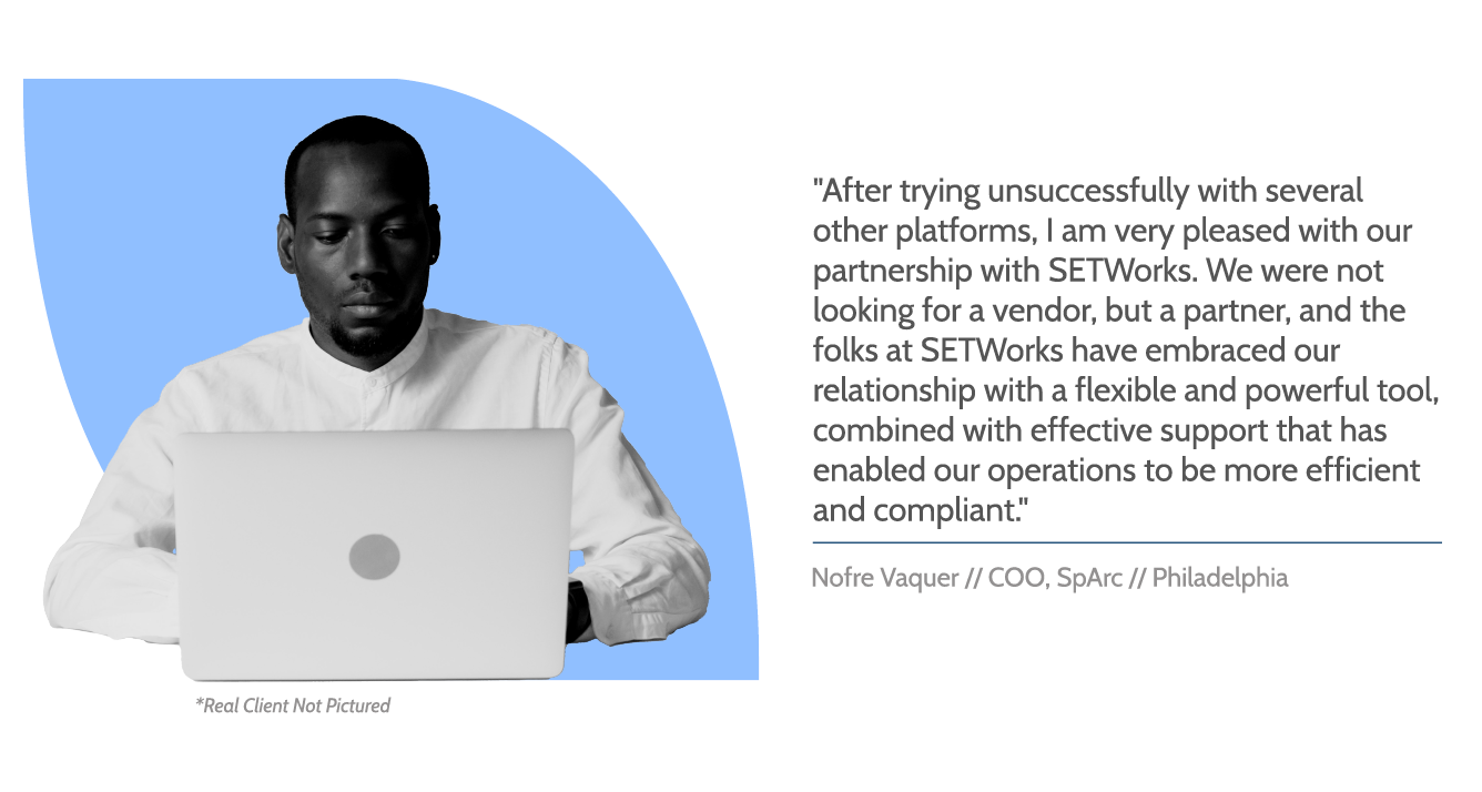 """SETWorks testimonial graphic with image of man using laptop. Text reads, """"After trying unsuccessfully with several other platforms, I am very pleased with our partnership with SETWorks. We were not looking for a vendor, but a partner, and the folks at SETWorks have embraced our relationship with a flexible and powerful tool, combined with effective support that has enabled our operations to be more efficient and compliant."""" Beneath, text reads, """"Nofre Vaquer // COO, SpArc // Philadelphia"""""""