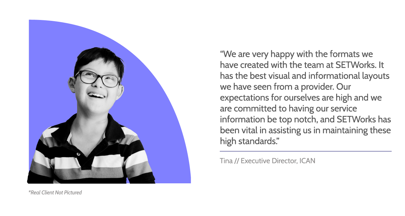 """SETWorks testimonial graphic with image of young boy smiling. Text reads, """"We are very happy with the formats we have created with the team at SETWorks. It has the best visual and informational layouts we have seen from a provider. Our expectations for ourselves are high and we are committed to having our service information be top notch, and SETWorks has been vital in assisting us in maintaining these high standards."""" Beneath, text reads, """"Tina // Executive Director, ICAN"""""""