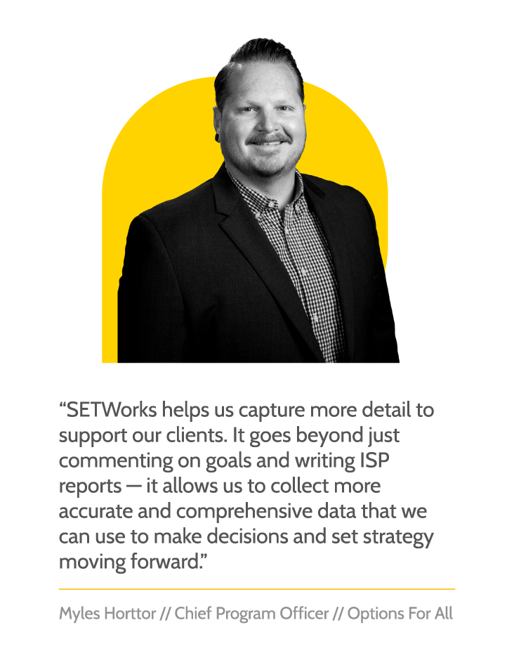 """Testimonial graphic with the text """"SETWorks helps us capture more detail to support our clients. It goes beyond just commenting on goals and writing ISP reports—it allows us to collect more accurate and comprehensive data that we can use to make decisions and set strategy moving forward."""" and underneath, text reads, """"Myles Horttor // Chief Program officer // Options For All"""""""